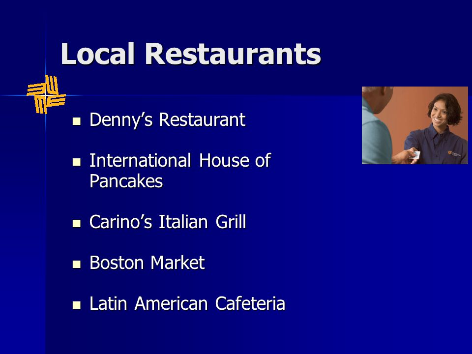 Local Restaurants Denny's Restaurant Denny's Restaurant International House of Pancakes International House of Pancakes Carino's Italian Grill Carino's Italian Grill Boston Market Boston Market Latin American Cafeteria Latin American Cafeteria
