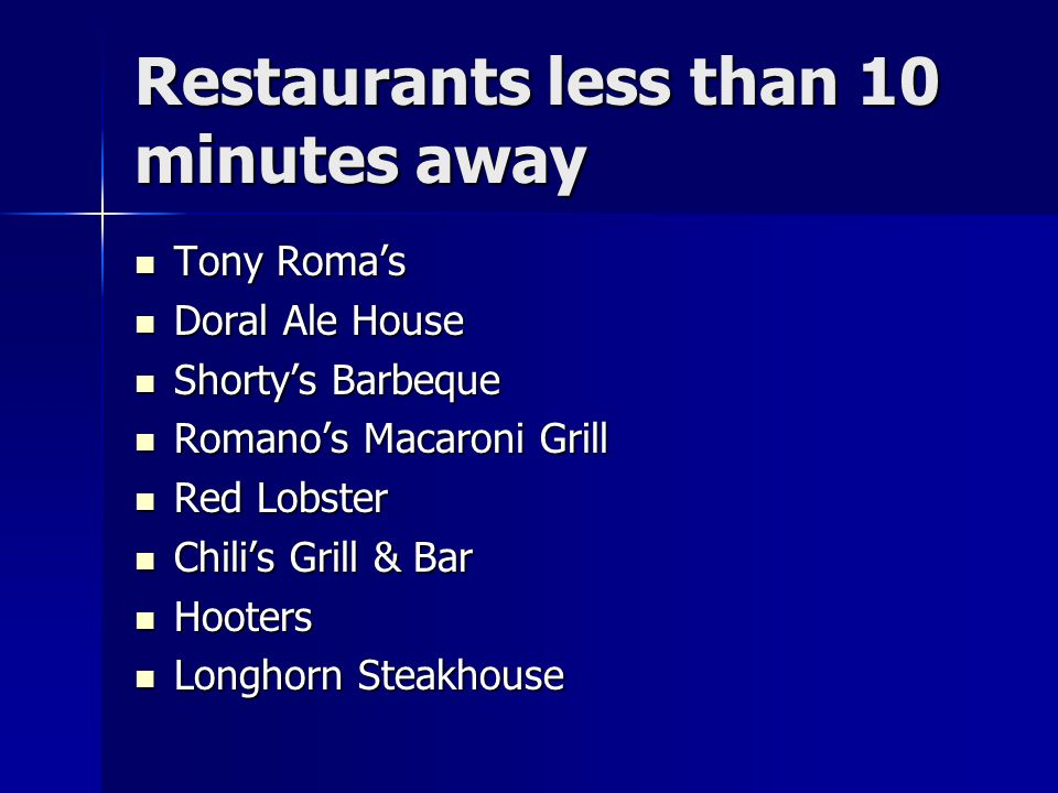 Restaurants less than 10 minutes away Tony Roma's Tony Roma's Doral Ale House Doral Ale House Shorty's Barbeque Shorty's Barbeque Romano's Macaroni Grill Romano's Macaroni Grill Red Lobster Red Lobster Chili's Grill & Bar Chili's Grill & Bar Hooters Hooters Longhorn Steakhouse Longhorn Steakhouse