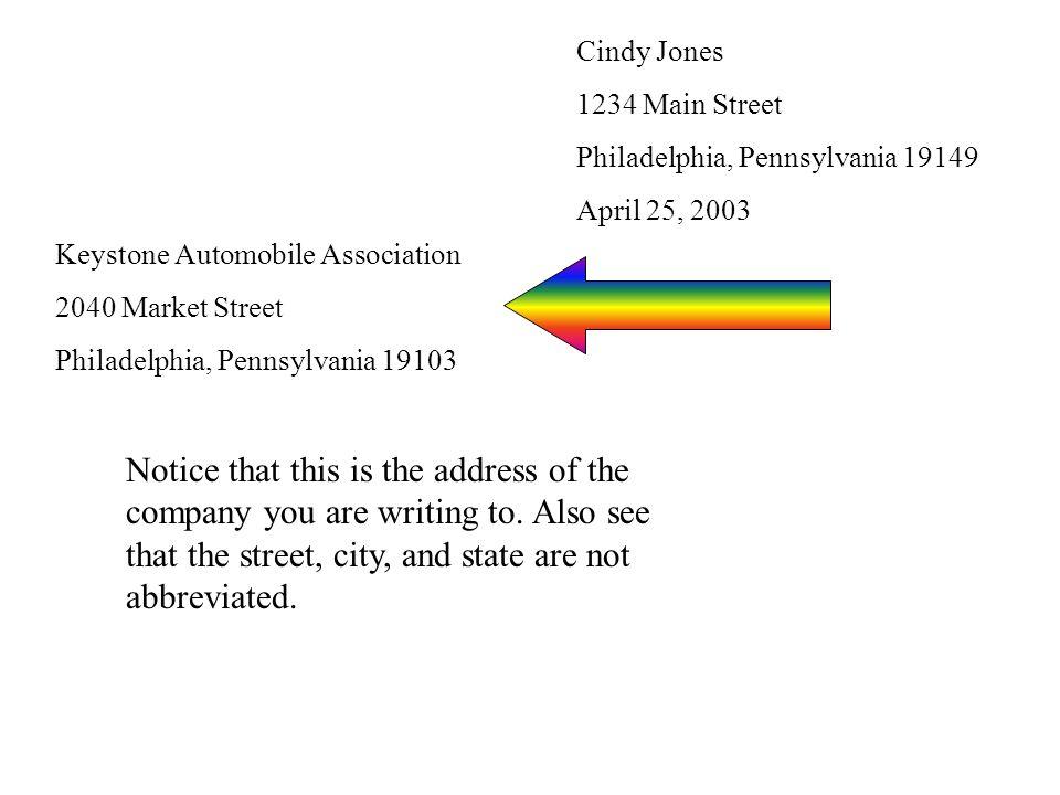 Cindy Jones 1234 Main Street Philadelphia, Pennsylvania 19149 April 25, 2003 Keystone Automobile Association 2040 Market Street Philadelphia, Pennsylvania 19103 Notice that this is the address of the company you are writing to.