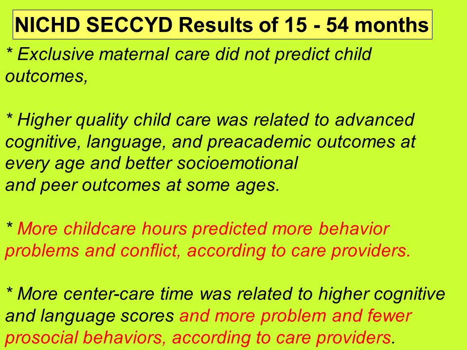 * Exclusive maternal care did not predict child outcomes, * Higher quality child care was related to advanced cognitive, language, and preacademic outcomes at every age and better socioemotional and peer outcomes at some ages.