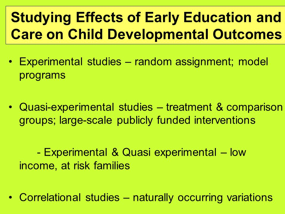 Studying Effects of Early Education and Care on Child Developmental Outcomes Experimental studies – random assignment; model programs Quasi-experimental studies – treatment & comparison groups; large-scale publicly funded interventions - Experimental & Quasi experimental – low income, at risk families Correlational studies – naturally occurring variations