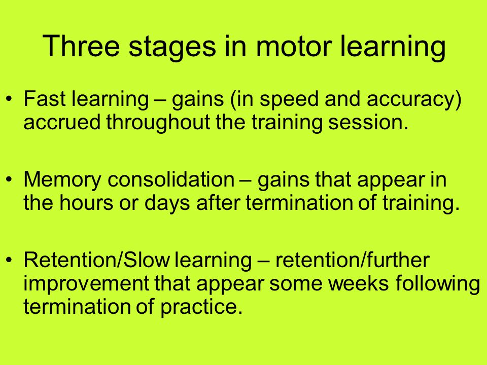 Three stages in motor learning Fast learning – gains (in speed and accuracy) accrued throughout the training session.