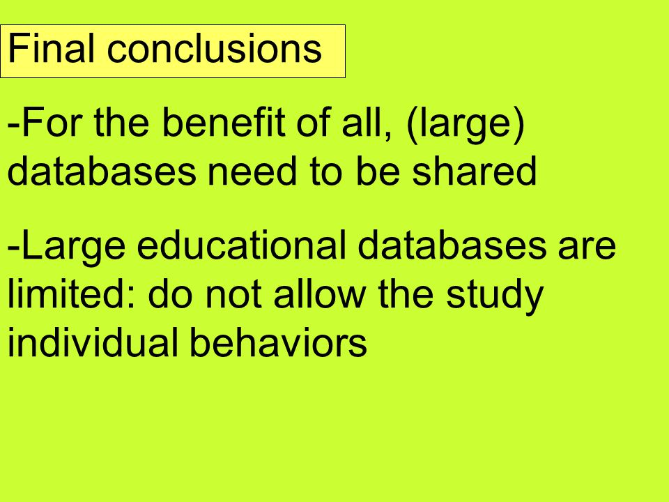 Final conclusions -For the benefit of all, (large) databases need to be shared -Large educational databases are limited: do not allow the study individual behaviors
