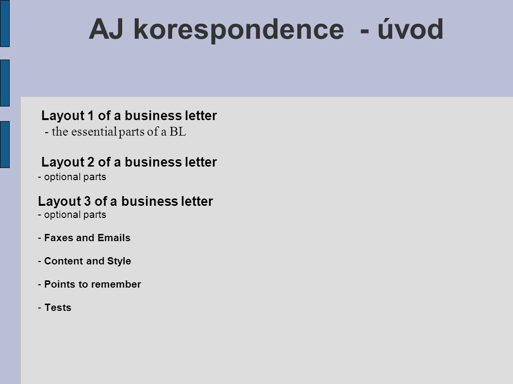 Layout 1 Essential parts of a business letter: - letterhead or sender´s address - inside address - date and references - salutation - body of the letter - complimentary close - signature block AJ korespondence - úvod