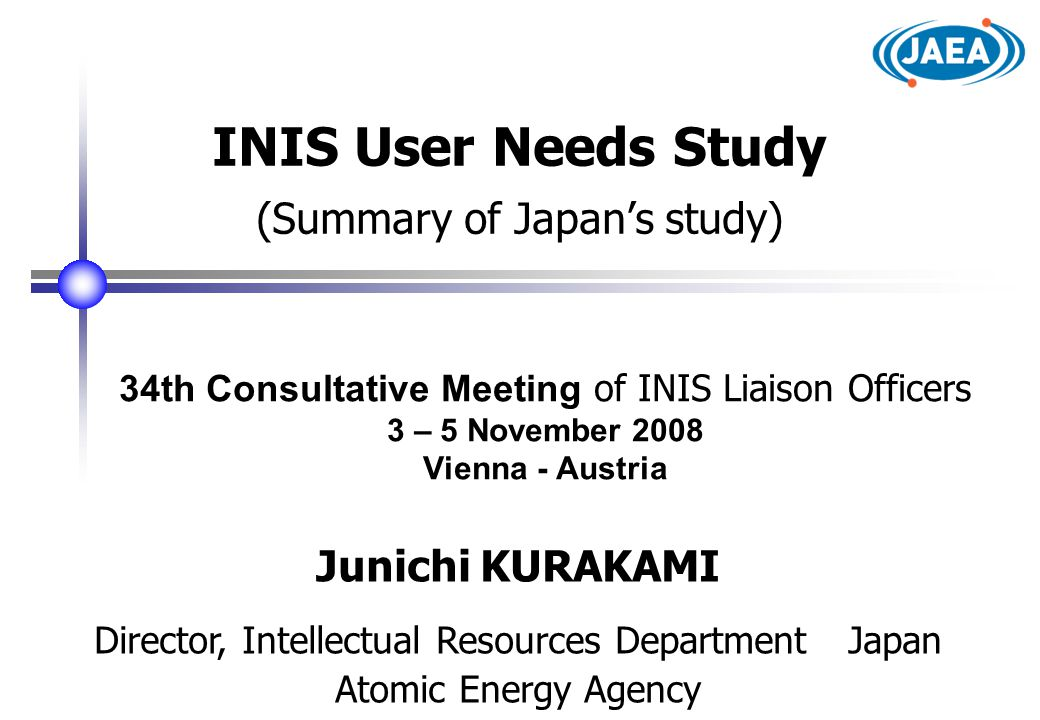 34th Consultative Meeting of INIS Liaison Officers 3 – 5 November 2008 Vienna - Austria INIS User Needs Study (Summary of Japan's study) Junichi KURAKAMI Director, Intellectual Resources Department Japan Atomic Energy Agency