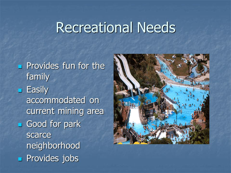 Recreational Needs Provides fun for the family Provides fun for the family Easily accommodated on current mining area Easily accommodated on current mining area Good for park scarce neighborhood Good for park scarce neighborhood Provides jobs Provides jobs