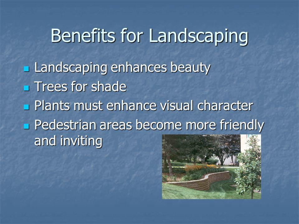 Benefits for Landscaping Landscaping enhances beauty Landscaping enhances beauty Trees for shade Trees for shade Plants must enhance visual character