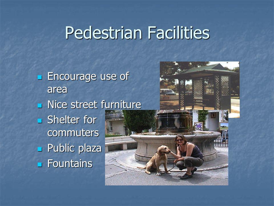 Pedestrian Facilities Encourage use of area Encourage use of area Nice street furniture Nice street furniture Shelter for commuters Shelter for commuters Public plaza Public plaza Fountains Fountains