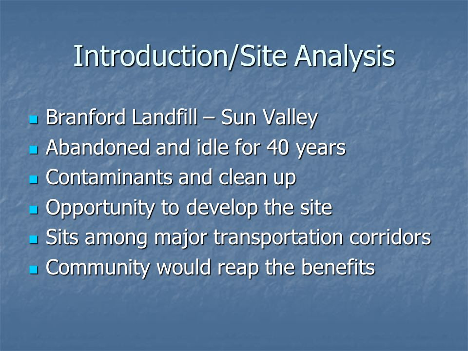 Introduction/Site Analysis Branford Landfill – Sun Valley Branford Landfill – Sun Valley Abandoned and idle for 40 years Abandoned and idle for 40 years Contaminants and clean up Contaminants and clean up Opportunity to develop the site Opportunity to develop the site Sits among major transportation corridors Sits among major transportation corridors Community would reap the benefits Community would reap the benefits