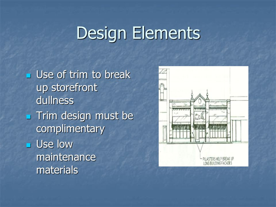 Design Elements Use of trim to break up storefront dullness Use of trim to break up storefront dullness Trim design must be complimentary Trim design