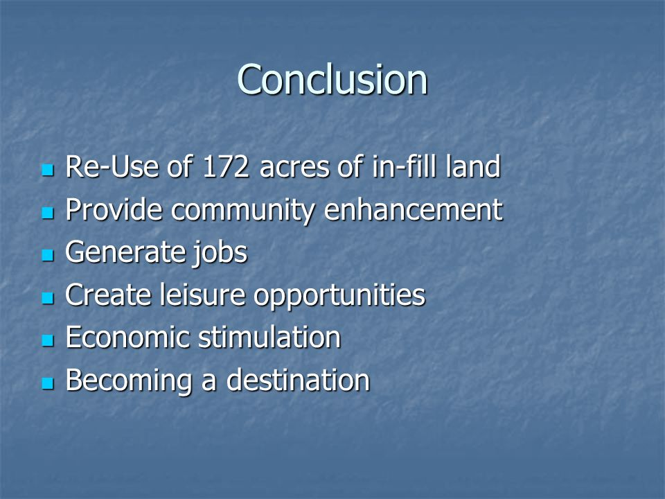 Conclusion Re-Use of 172 acres of in-fill land Re-Use of 172 acres of in-fill land Provide community enhancement Provide community enhancement Generate jobs Generate jobs Create leisure opportunities Create leisure opportunities Economic stimulation Economic stimulation Becoming a destination Becoming a destination