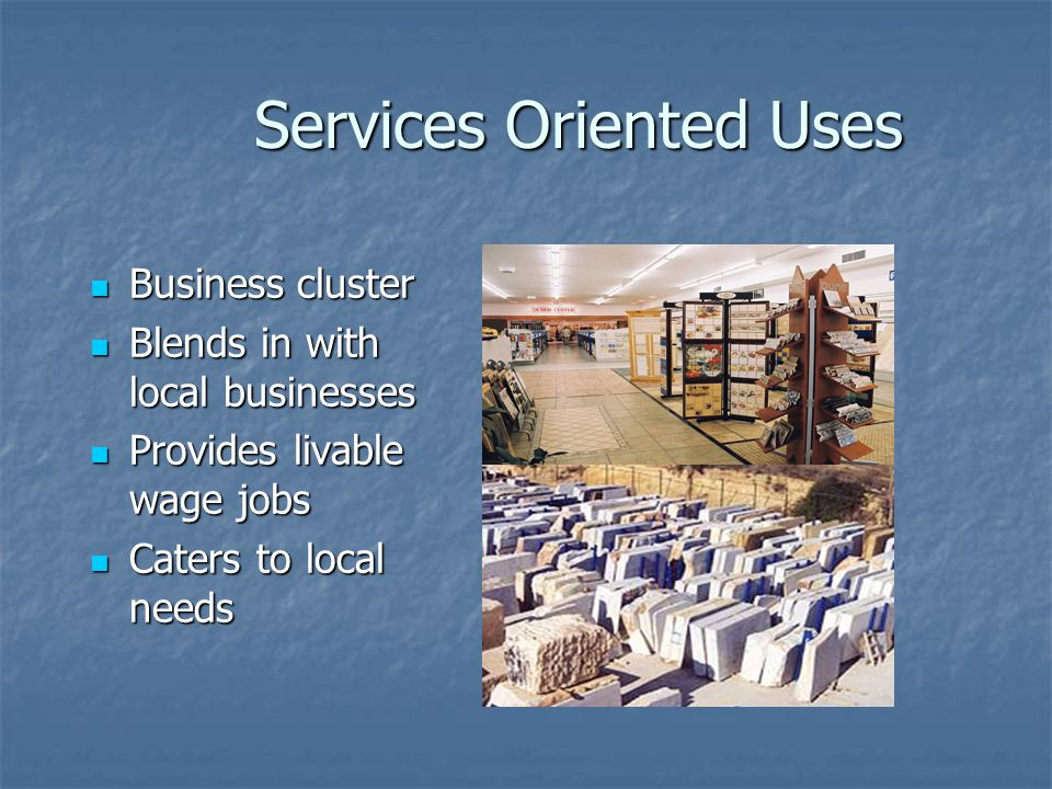 Services Oriented Uses Business cluster Business cluster Blends in with local businesses Blends in with local businesses Provides livable wage jobs Pr