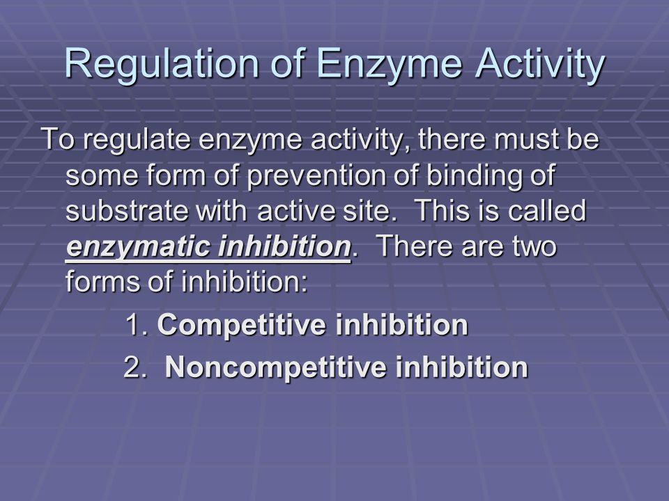Regulation of Enzyme Activity To regulate enzyme activity, there must be some form of prevention of binding of substrate with active site.