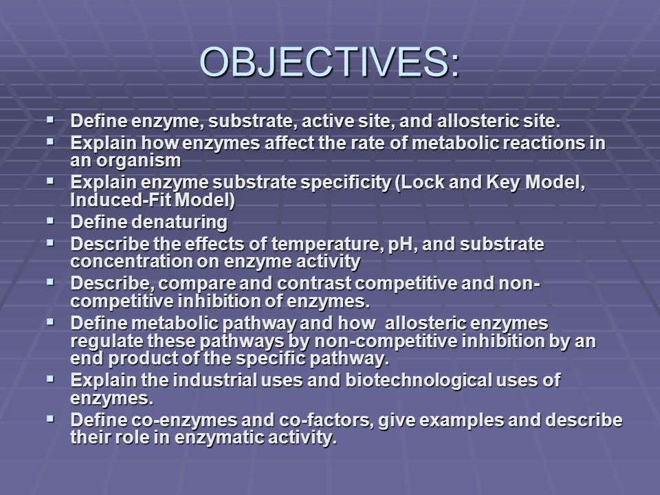 OBJECTIVES:  Define enzyme, substrate, active site, and allosteric site.  Explain how enzymes affect the rate of metabolic reactions in an organism