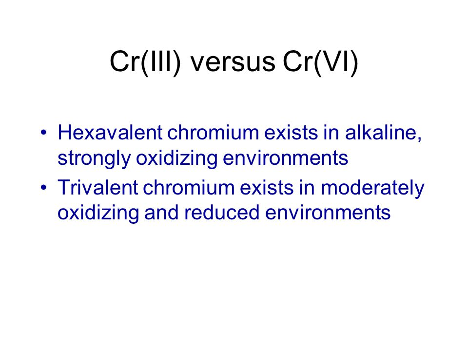 Cr(III) versus Cr(VI) Hexavalent chromium exists in alkaline, strongly oxidizing environments Trivalent chromium exists in moderately oxidizing and re