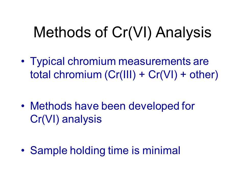 Methods of Cr(VI) Analysis Typical chromium measurements are total chromium (Cr(III) + Cr(VI) + other) Methods have been developed for Cr(VI) analysis