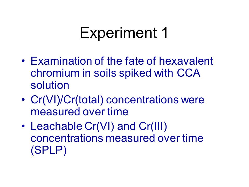Experiment 1 Examination of the fate of hexavalent chromium in soils spiked with CCA solution Cr(VI)/Cr(total) concentrations were measured over time Leachable Cr(VI) and Cr(III) concentrations measured over time (SPLP)