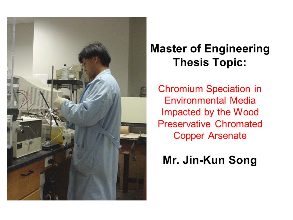 Master of Engineering Thesis Topic: Chromium Speciation in Environmental Media Impacted by the Wood Preservative Chromated Copper Arsenate Mr. Jin-Kun