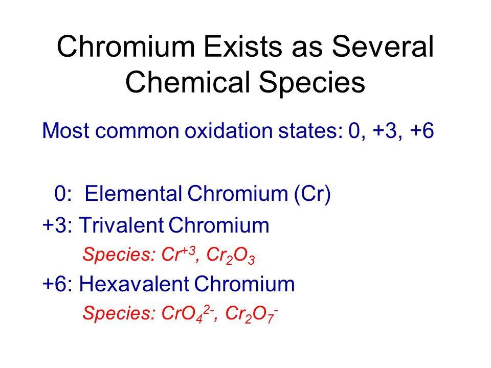Chromium Exists as Several Chemical Species Most common oxidation states: 0, +3, +6 0: Elemental Chromium (Cr) +3: Trivalent Chromium Species: Cr +3, Cr 2 O 3 +6: Hexavalent Chromium Species: CrO 4 2-, Cr 2 O 7 -