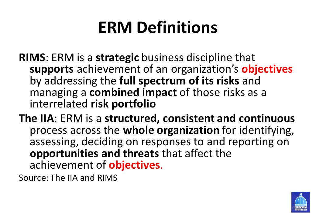 ERM Definitions RIMS: ERM is a strategic business discipline that supports achievement of an organization's objectives by addressing the full spectrum