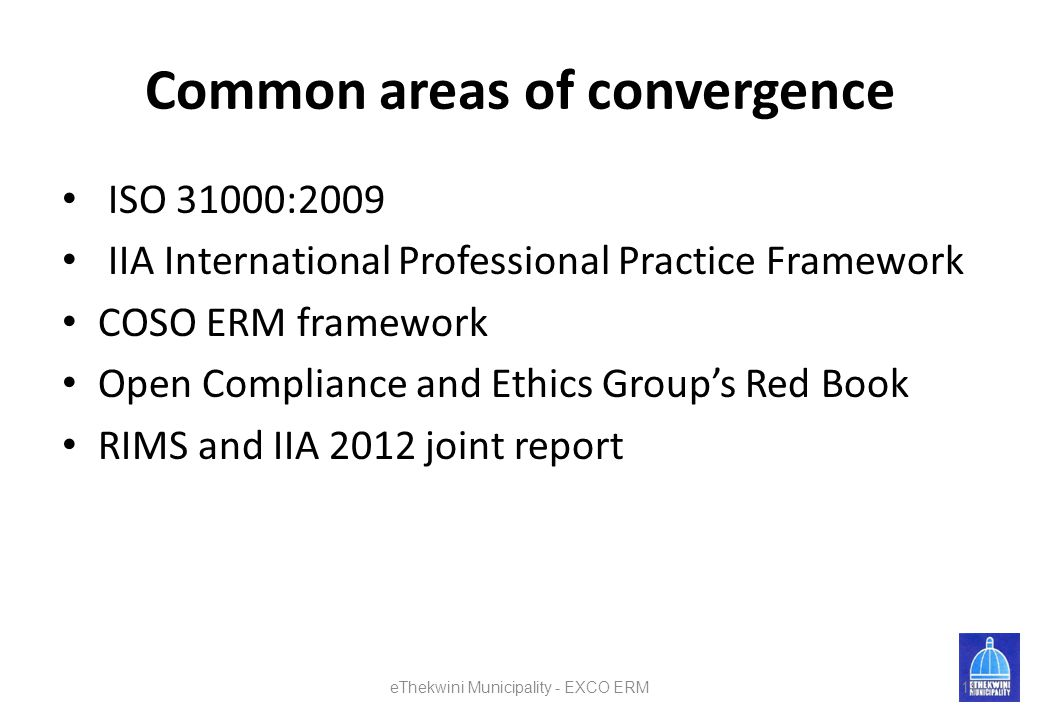 Common areas of convergence ISO 31000:2009 IIA International Professional Practice Framework COSO ERM framework Open Compliance and Ethics Group's Red