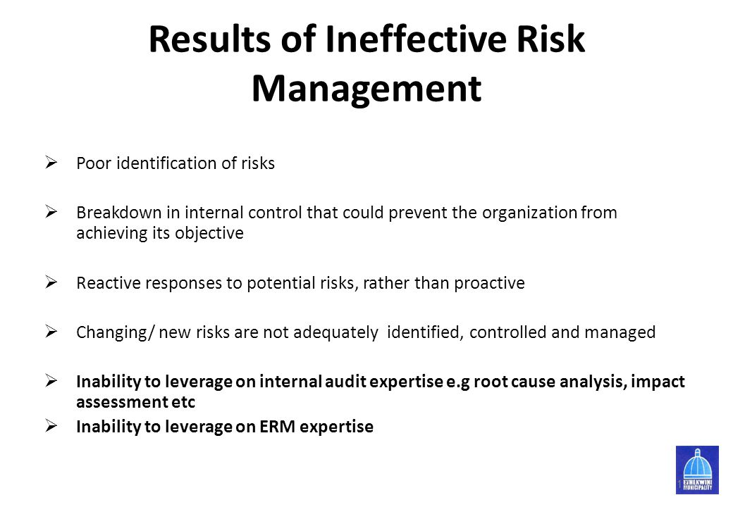 Results of Ineffective Risk Management  Poor identification of risks  Breakdown in internal control that could prevent the organization from achievi