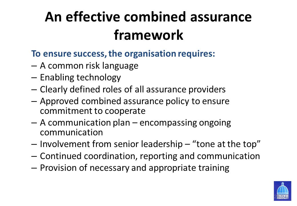 An effective combined assurance framework To ensure success, the organisation requires: – A common risk language – Enabling technology – Clearly defin