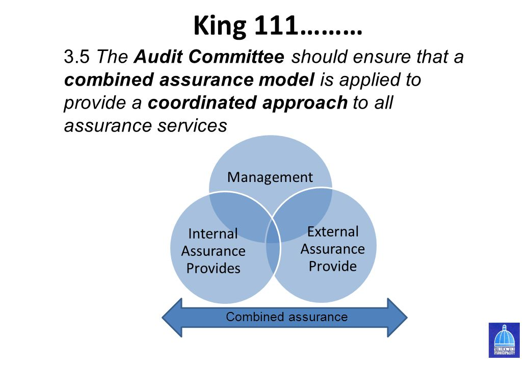 King 111……… Management External Assurance Provide Internal Assurance Provides 3 3.5 The Audit Committee should ensure that a combined assurance model is applied to provide a coordinated approach to all assurance services Combined assurance