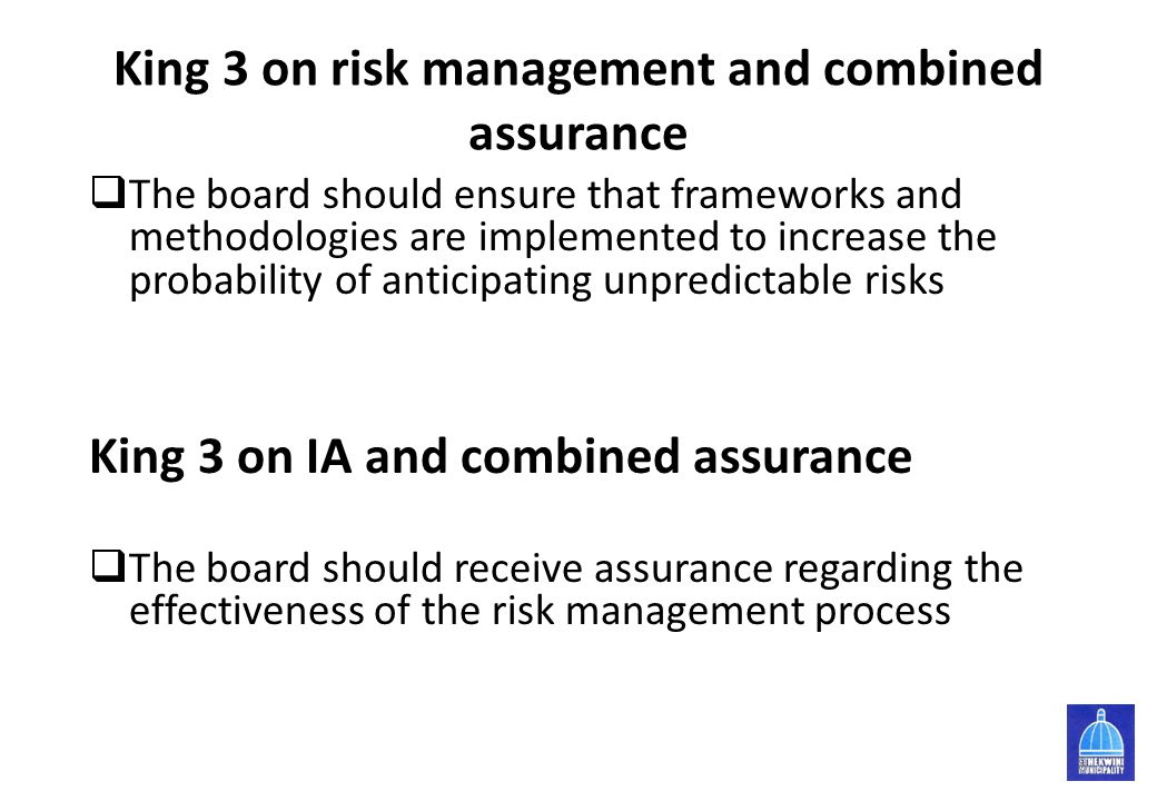 King 3 on risk management and combined assurance  The board should ensure that frameworks and methodologies are implemented to increase the probabili