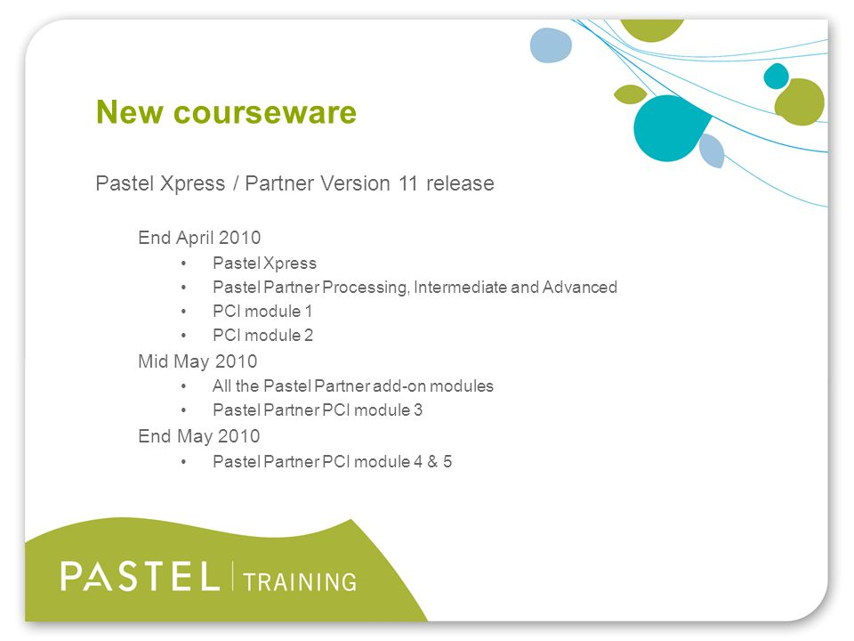 Heading 1 (Arial bold - point size 22) New courseware Pastel Xpress / Partner Version 11 release End April 2010 Pastel Xpress Pastel Partner Processing, Intermediate and Advanced PCI module 1 PCI module 2 Mid May 2010 All the Pastel Partner add-on modules Pastel Partner PCI module 3 End May 2010 Pastel Partner PCI module 4 & 5