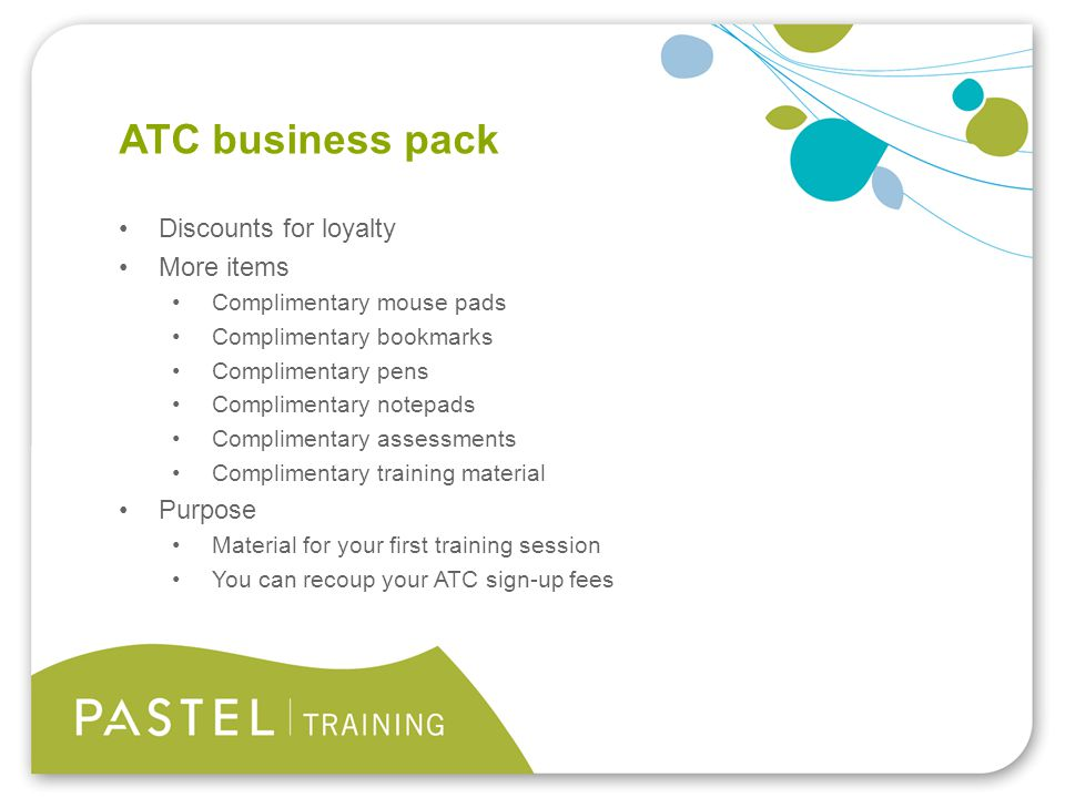 Heading 1 (Arial bold - point size 22) ATC business pack Discounts for loyalty More items Complimentary mouse pads Complimentary bookmarks Complimentary pens Complimentary notepads Complimentary assessments Complimentary training material Purpose Material for your first training session You can recoup your ATC sign-up fees
