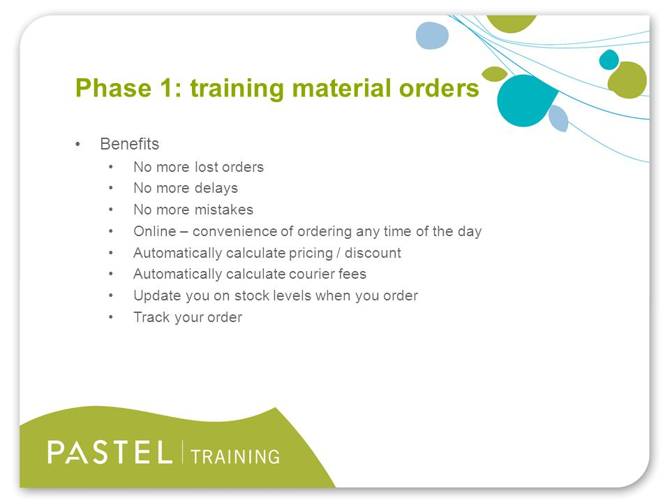Heading 1 (Arial bold - point size 22) Phase 1: training material orders Benefits No more lost orders No more delays No more mistakes Online – convenience of ordering any time of the day Automatically calculate pricing / discount Automatically calculate courier fees Update you on stock levels when you order Track your order