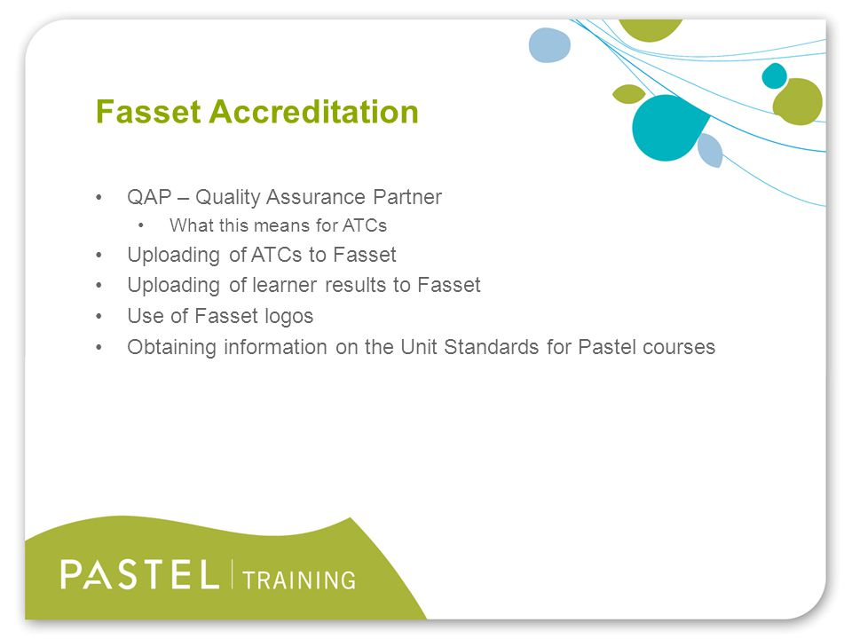 Heading 1 (Arial bold - point size 22) Fasset Accreditation QAP – Quality Assurance Partner What this means for ATCs Uploading of ATCs to Fasset Uploading of learner results to Fasset Use of Fasset logos Obtaining information on the Unit Standards for Pastel courses