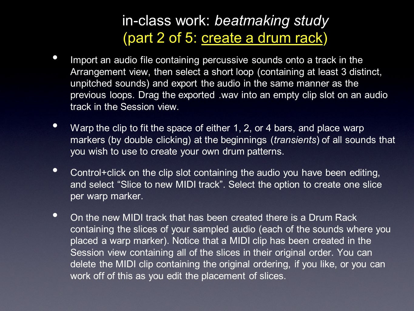 in-class work: beatmaking study (part 2 of 5: create a drum rack) Import an audio file containing percussive sounds onto a track in the Arrangement vi