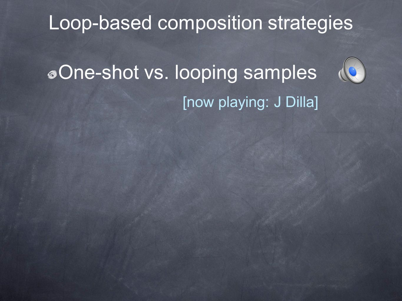 Loop-based composition strategies One-shot vs. looping samples [now playing: J Dilla]