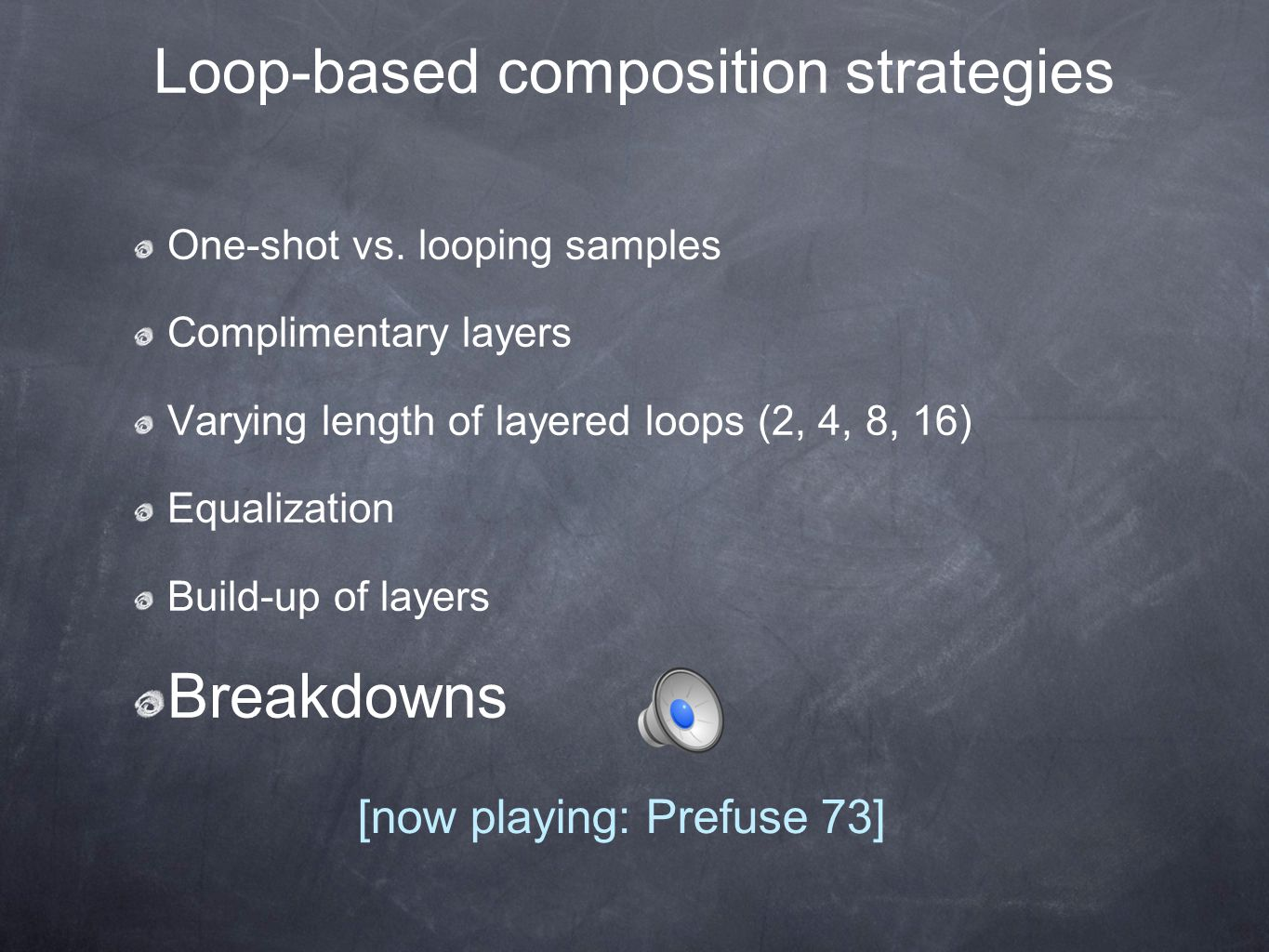 Loop-based composition strategies One-shot vs. looping samples Complimentary layers Varying length of layered loops (2, 4, 8, 16) Equalization Build-u