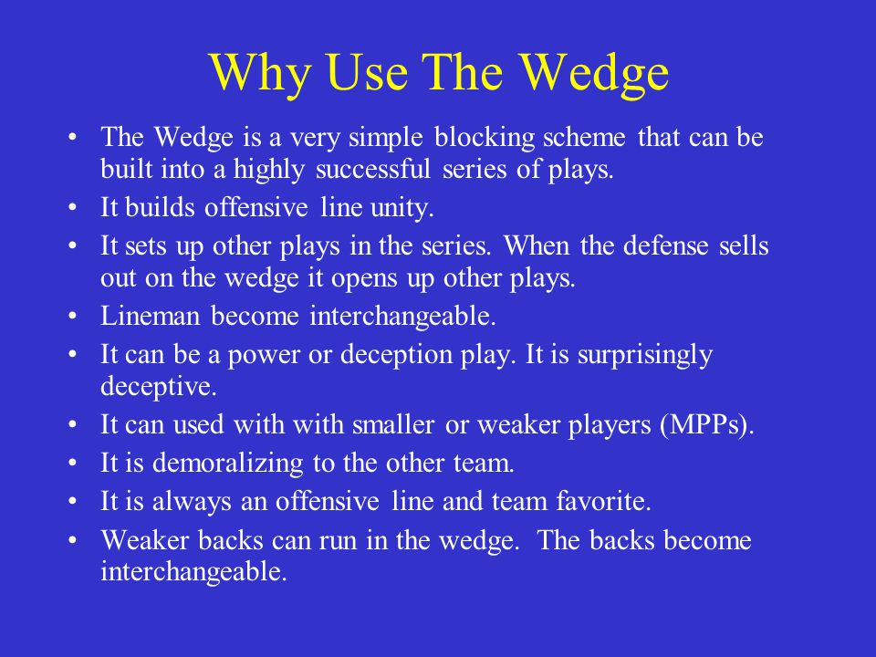 Why Use The Wedge The Wedge is a very simple blocking scheme that can be built into a highly successful series of plays. It builds offensive line unit