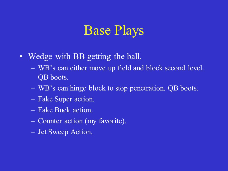 Base Plays Wedge with BB getting the ball. –WB's can either move up field and block second level. QB boots. –WB's can hinge block to stop penetration.