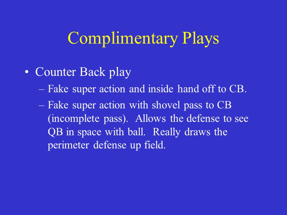 Complimentary Plays Counter Back play –Fake super action and inside hand off to CB. –Fake super action with shovel pass to CB (incomplete pass). Allow