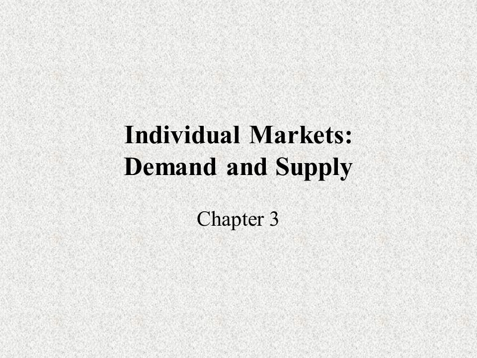 Individual Markets: Demand and Supply Chapter 3