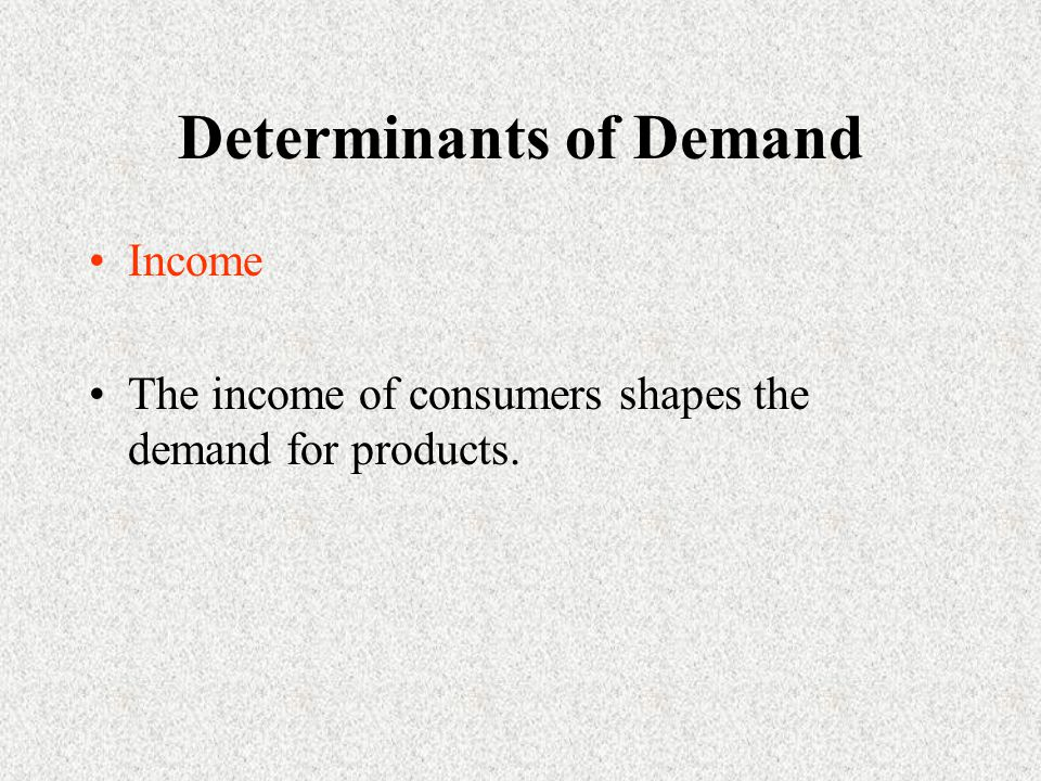 Determinants of Demand Income The income of consumers shapes the demand for products.