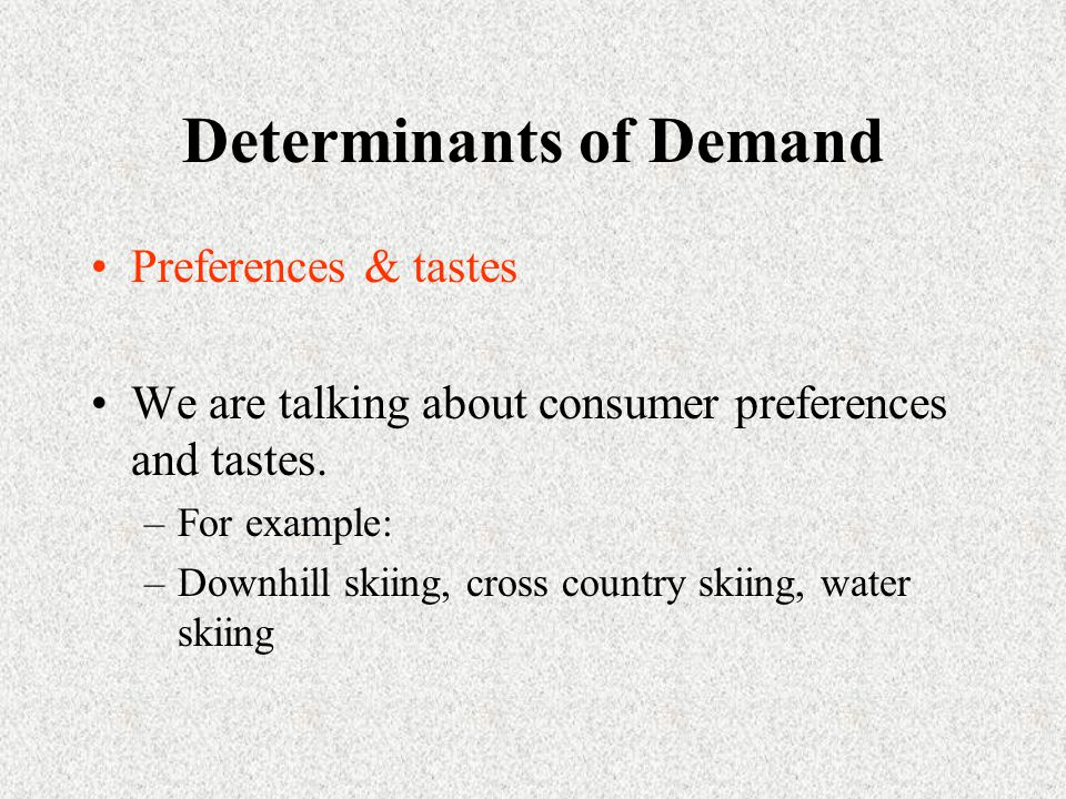 Determinants of Demand Preferences & tastes We are talking about consumer preferences and tastes.