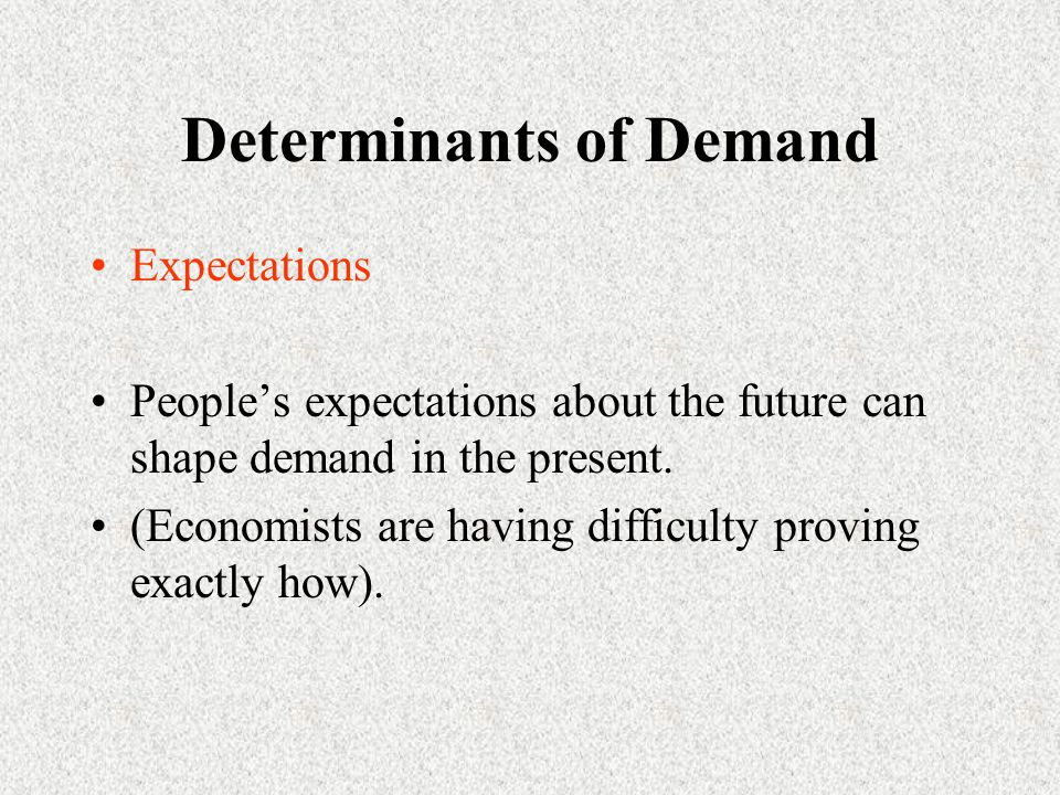 Determinants of Demand Expectations People's expectations about the future can shape demand in the present.