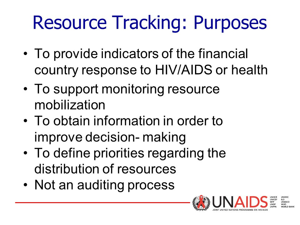 To provide indicators of the financial country response to HIV/AIDS or health To support monitoring resource mobilization To obtain information in order to improve decision- making To define priorities regarding the distribution of resources Not an auditing process Resource Tracking: Purposes