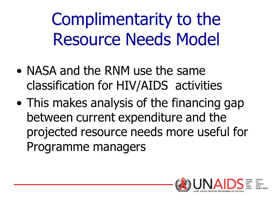 Complimentarity to the Resource Needs Model NASA and the RNM use the same classification for HIV/AIDS activities This makes analysis of the financing gap between current expenditure and the projected resource needs more useful for Programme managers