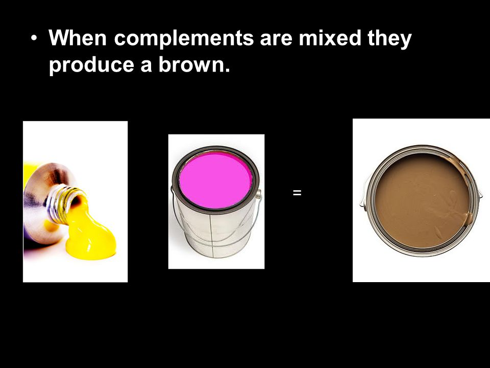 When complements are mixed they produce a brown. =