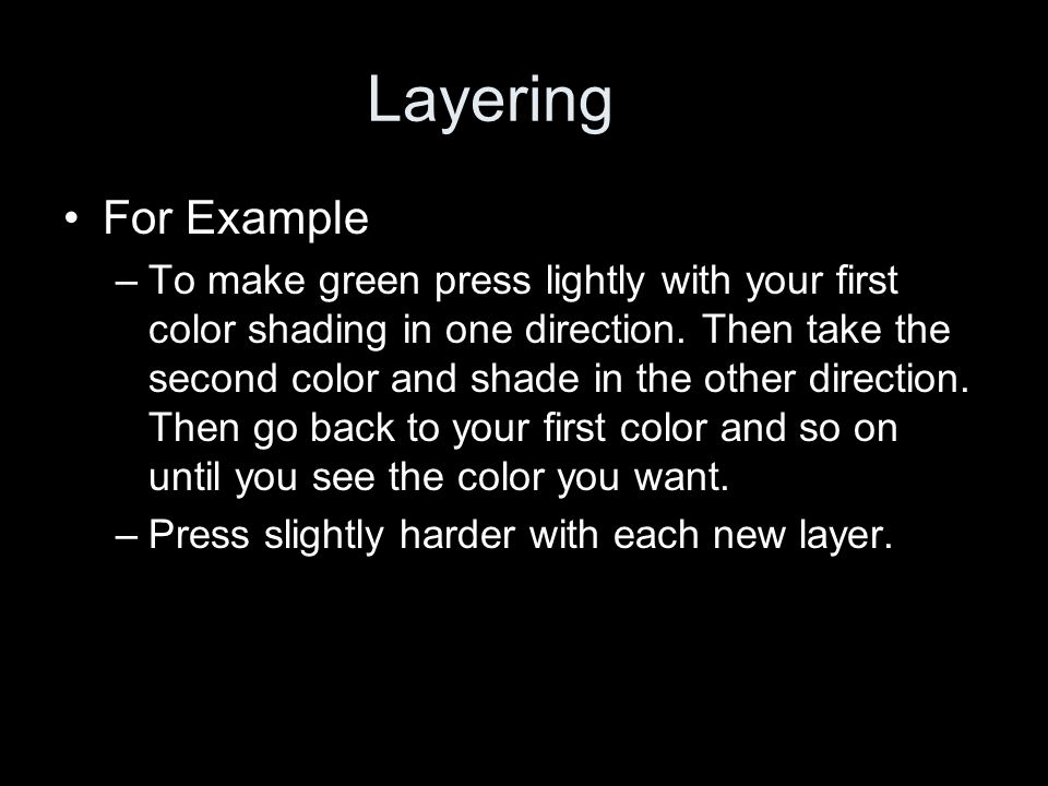 Layering For Example –To make green press lightly with your first color shading in one direction.