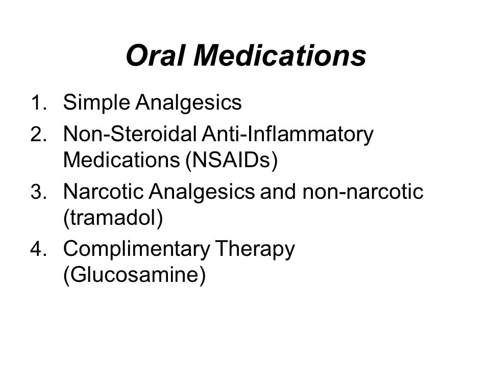 Oral Medications 1. Simple Analgesics 2. Non-Steroidal Anti-Inflammatory Medications (NSAIDs) 3. Narcotic Analgesics and non-narcotic (tramadol) 4. Co