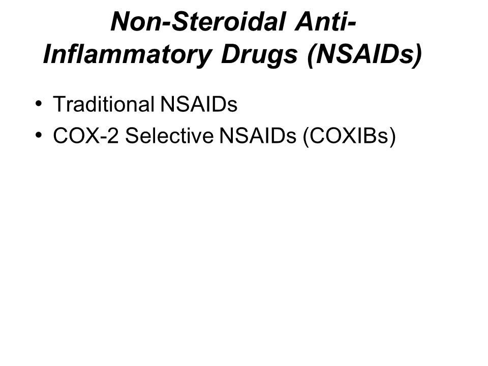 Non-Steroidal Anti- Inflammatory Drugs (NSAIDs) Traditional NSAIDs COX-2 Selective NSAIDs (COXIBs)