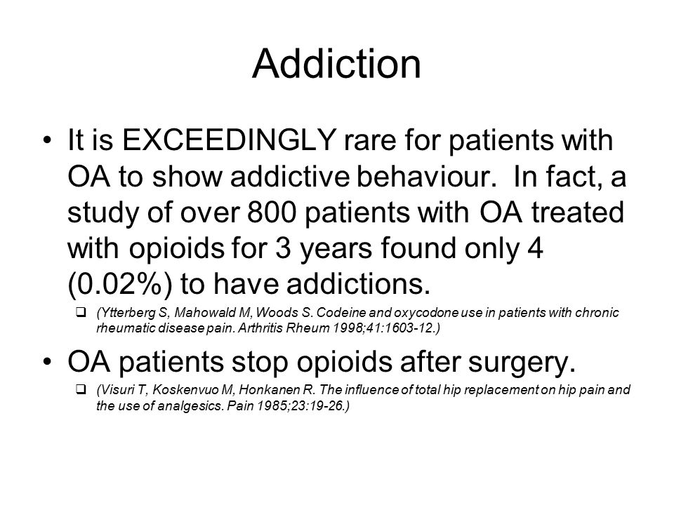 Addiction It is EXCEEDINGLY rare for patients with OA to show addictive behaviour. In fact, a study of over 800 patients with OA treated with opioids